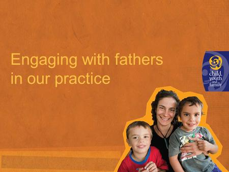 Engaging with fathers in our practice. How we engage with fathers and paternal family and whänau >Think about the children and young people you work with.