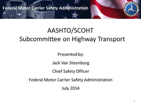 1 AASHTO/SCOHT Subcommittee on Highway Transport Federal Motor Carrier Safety Administration Presented by: Jack Van Steenburg Chief Safety Officer Federal.