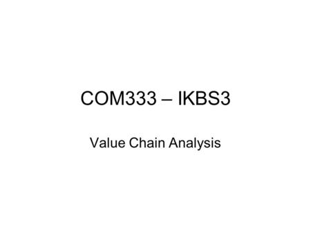 COM333 – IKBS3 Value Chain Analysis. Porter's five forces model of a competitive structure Bargaining Power of Suppliers Threat of new Entrance Bargaining.