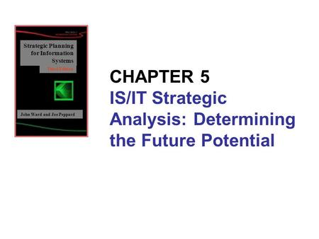 Strategic Planning for Information Systems John Ward and Joe Peppard Third Edition CHAPTER 5 IS/IT Strategic Analysis: Determining the Future Potential.