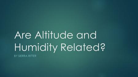 Are Altitude and Humidity Related? BY SIERRA RITTER.