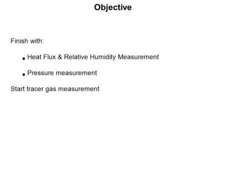 Objective Finish with: Heat Flux & Relative Humidity Measurement Pressure measurement Start tracer gas measurement.