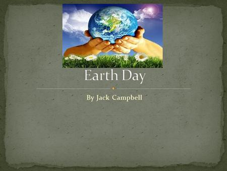 By Jack Campbell. Earth day is a celebration that takes place on April 22 every year. On Earth day more than 192 countries celebrate and take place in.