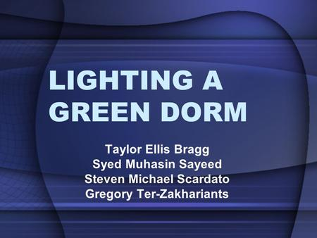 LIGHTING A GREEN DORM Taylor Ellis Bragg Syed Muhasin Sayeed Steven Michael Scardato Gregory Ter-Zakhariants.