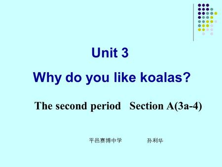 Unit 3 Why do you like koalas? The second period Section A(3a-4) 平邑赛博中学 孙利华.