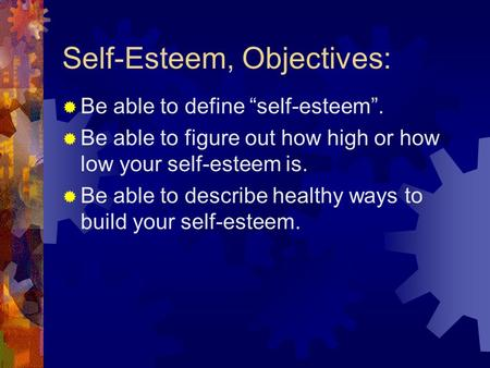 "Self-Esteem, Objectives:  Be able to define ""self-esteem"".  Be able to figure out how high or how low your self-esteem is.  Be able to describe healthy."
