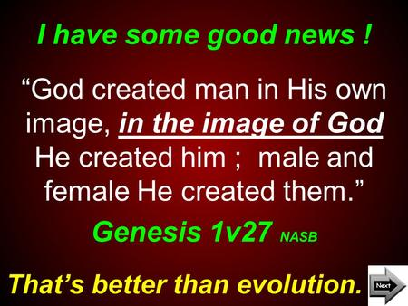 "I have some good news ! That's better than evolution. ""God created man in His own image, in the image of God He created him ; male and female He created."