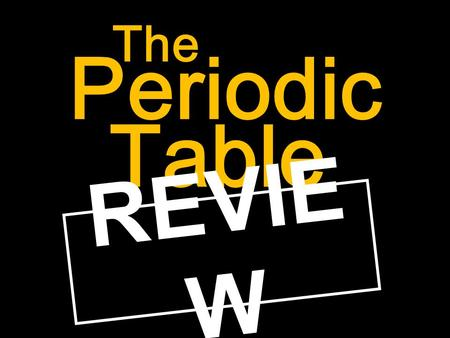 Periodic The Table REVIE W. Before we review, let's answer a question or two about element symbols. Can you think of an element that has a symbol (abbreviation)