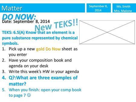 Matter September 8, 2014 Ms. Smith Mrs. Malone DO NOW: Date: September 8, 2014 TEKS: 6.5(A) Know that an element is a pure substance represented by chemical.