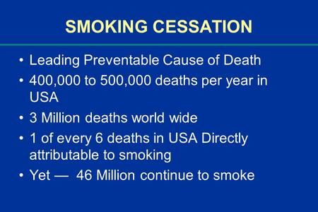 SMOKING CESSATION Leading Preventable Cause of Death 400,000 to 500,000 deaths per year in USA 3 Million deaths world wide 1 of every 6 deaths in USA Directly.