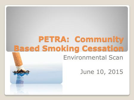 PETRA: Community Based Smoking Cessation Environmental Scan June 10, 2015.