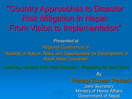 """Country Approaches to Disaster Risk Mitigation in Nepal: From Vision to Implementation"" Presented at Regional Conference on Hazards of Nature, Risks."