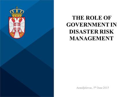 THE ROLE OF GOVERNMENT IN DISASTER RISK MANAGEMENT Arandjelovac, 5 th June 2015.