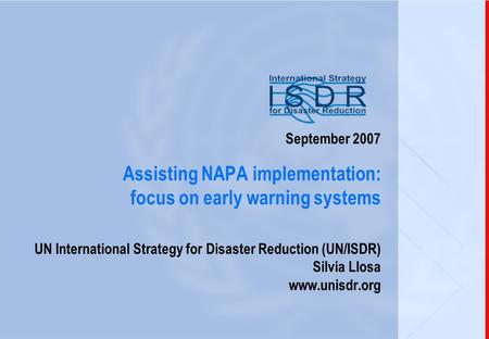 1 September 2007 Assisting NAPA implementation: focus on early warning systems UN International Strategy for Disaster Reduction (UN/ISDR) Silvia Llosa.