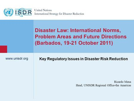 Www.unisdr.org 1 Ricardo Mena Head, UNISDR Regional Office-the Americas www.unisdr.org Disaster Law: International Norms, Problem Areas and Future Directions.