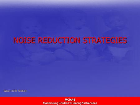 MCHAS Modernising Children's Hearing Aid Services NOISE REDUCTION STRATEGIES Wave 4 SFR 17/05/04.