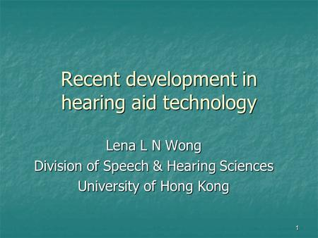 1 Recent development in hearing aid technology Lena L N Wong Division of Speech & Hearing Sciences University of Hong Kong.