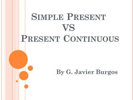 S IMPLE P RESENT VS P RESENT C ONTINUOUS By G. Javier Burgos.