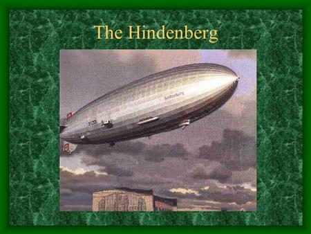 The Hindenberg. The Crash The famous German- built Hindenburg had a length of 245 m (804 ft) and a gas capacity of 190,000,000 liters (6,710,000 cu ft).