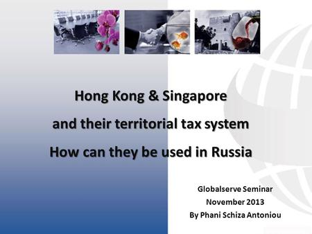 Hong Kong & Singapore and their territorial tax system How can they be used in Russia Globalserve Seminar November 2013 By Phani Schiza Antoniou.