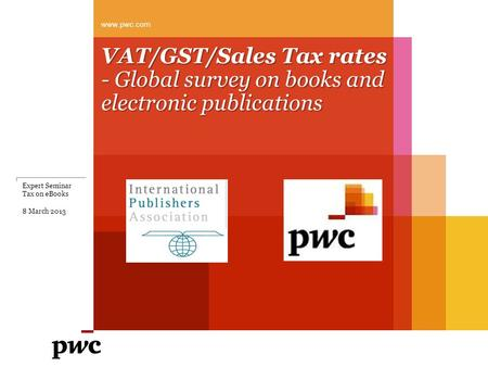 VAT/GST/Sales Tax rates - Global survey on books and electronic publications www.pwc.com Expert Seminar Tax on eBooks 8 March 2013.