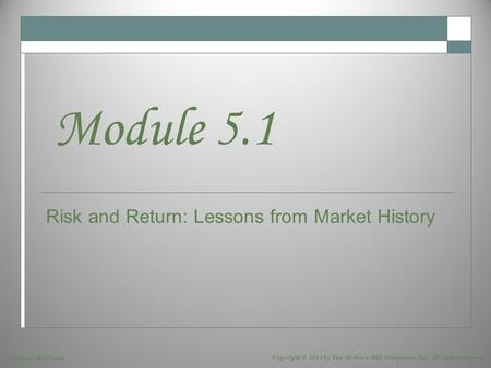 McGraw-Hill/Irwin Copyright © 2013 by The McGraw-Hill Companies, Inc. All rights reserved. Risk and Return: Lessons from Market History Module 5.1.