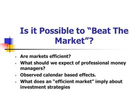 "Is it Possible to ""Beat The Market""?  Are markets efficient?  What should we expect of professional money managers?  Observed calendar based effects."