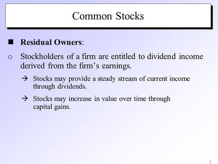1 Common Stocks Residual Owners: o Stockholders of a firm are entitled to dividend income derived from the firm's earnings.  Stocks may provide a steady.