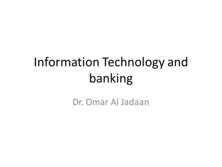 Information Technology and banking Dr. Omar Al Jadaan.