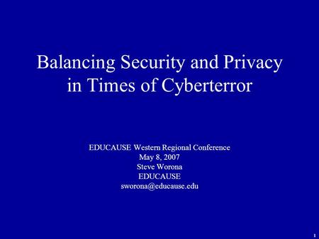 1 Balancing Security and Privacy in Times of Cyberterror EDUCAUSE Western Regional Conference May 8, 2007 Steve Worona EDUCAUSE