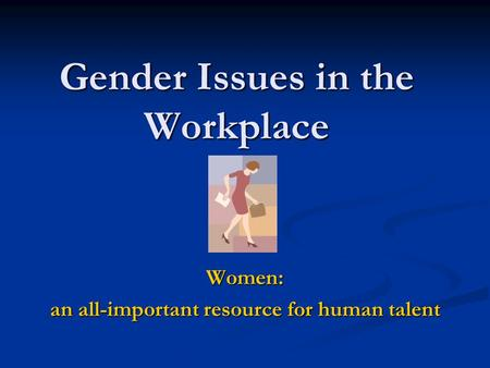 Gender Issues in the Workplace Women: an all-important resource for human talent.