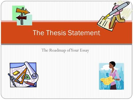 The Roadmap of Your Essay The Thesis Statement Introduction By the end of our lesson today, you will: Have a better understanding of a thesis statement.