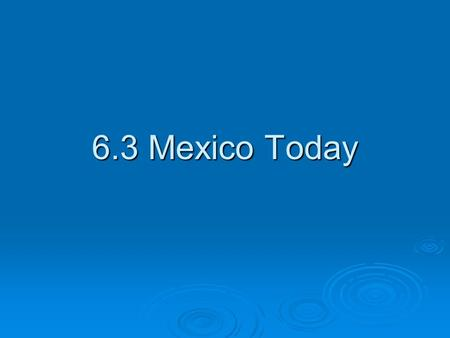 6.3 Mexico Today. Government  Mexico has a democratic government. The same political party had controlled Mexico for 71 years until 2000 when Vincente.