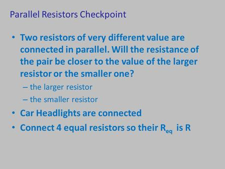 Parallel Resistors Checkpoint Two resistors of very different value are connected in parallel. Will the resistance of the pair be closer to the value of.
