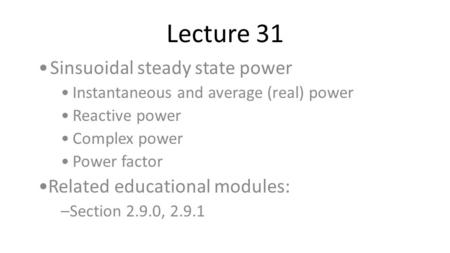 Lecture 31 Sinsuoidal steady state power Instantaneous and average (real) power Reactive power Complex power Power factor Related educational modules: