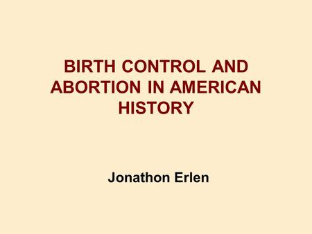 BIRTH CONTROL AND <strong>ABORTION</strong> IN AMERICAN HISTORY Jonathon Erlen.