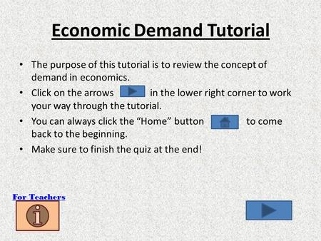 Economic Demand Tutorial The purpose of this tutorial is to review the concept of demand in economics. Click on the arrows in the lower right corner to.