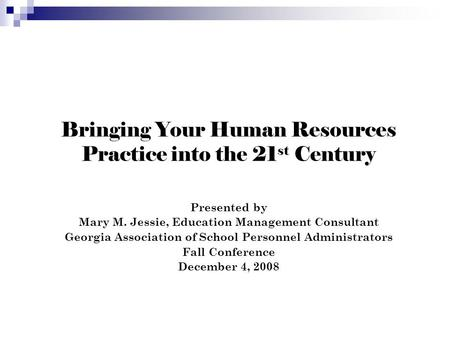 Bringing Your Human Resources Practice into the 21 st Century Presented by Mary M. Jessie, Education Management Consultant Georgia Association of School.