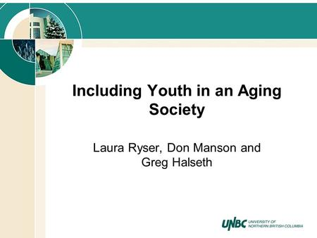 Including Youth in an Aging Society Laura Ryser, Don Manson and Greg Halseth.
