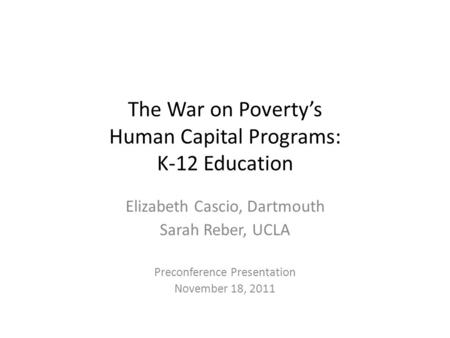 The War on Poverty's Human Capital Programs: K-12 Education Elizabeth Cascio, Dartmouth Sarah Reber, UCLA Preconference Presentation November 18, 2011.