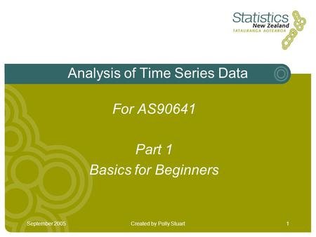 September 2005Created by Polly Stuart1 Analysis of Time Series Data For AS90641 Part 1 Basics for Beginners.