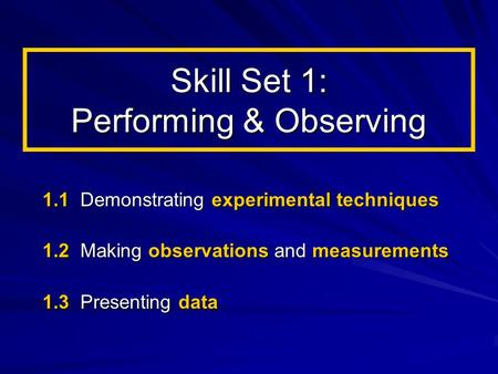 Skill Set 1: Performing & Observing 1.1 Demonstrating experimental techniques 1.2 Making observations and measurements 1.3 Presenting data.