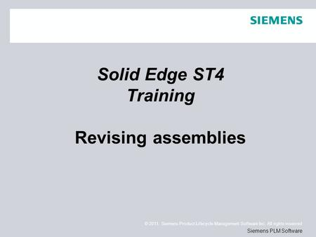 © 2011. Siemens Product Lifecycle Management Software Inc. All rights reserved Siemens PLM Software Solid Edge ST4 Training Revising assemblies.