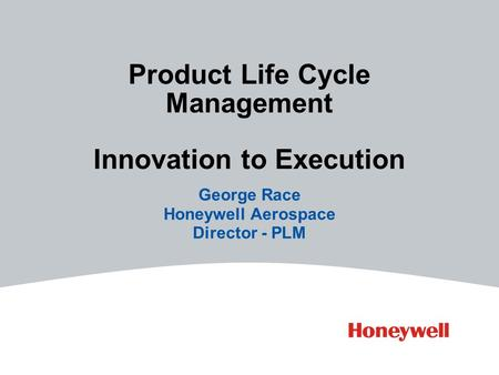 Product Life Cycle Management Innovation to Execution George Race Honeywell Aerospace Director - PLM.