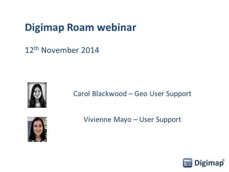 Carol Blackwood – Geo User Support Vivienne Mayo – User Support Digimap Roam webinar 12 th November 2014.