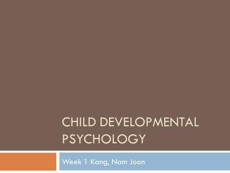 CHILD DEVELOPMENTAL PSYCHOLOGY Week 1 Kang, Nam Joon.