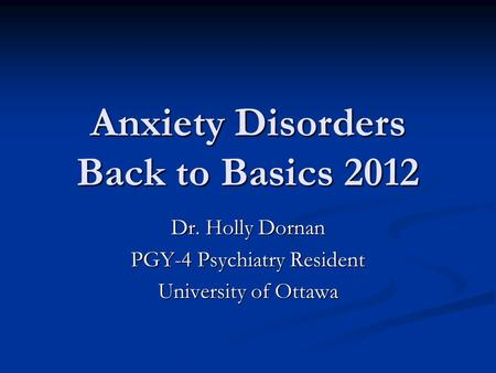 Anxiety Disorders Back to Basics 2012 Dr. Holly Dornan PGY-4 Psychiatry Resident University of Ottawa.