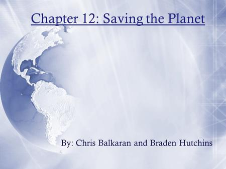Chapter 12: Saving the Planet By: Chris Balkaran and Braden Hutchins.