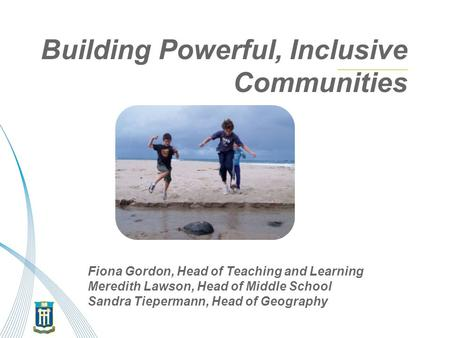 Building Powerful, Inclusive Communities our goal of 21 st Century Learning Fiona Gordon, Head of Teaching and Learning Meredith Lawson, Head of Middle.