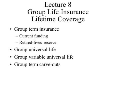 Lecture 8 Group Life Insurance Lifetime Coverage Group term insurance –Current funding –Retired-lives reserve Group universal life Group variable universal.